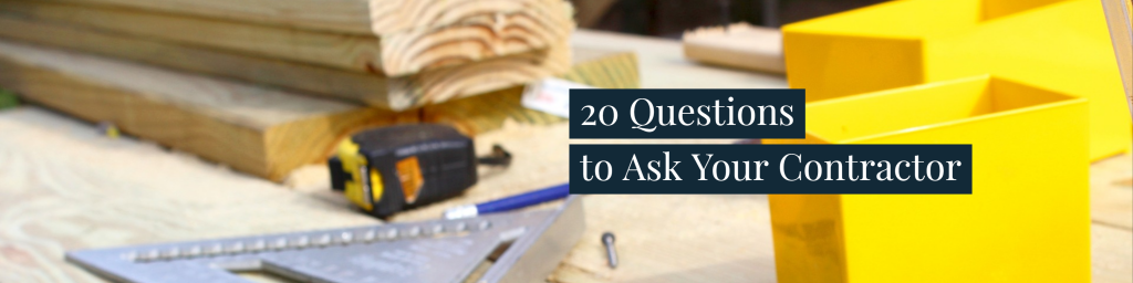 What To Ask Your Contractor: 20 Questions To Ask Your Contractor